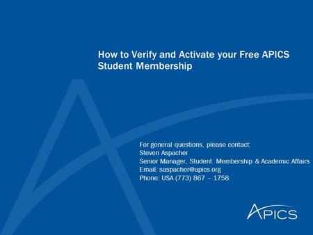 How to Verify and Activate your Free APICS Student Membership For general questions, please contact: Steven Aspacher Senior Manager, Student Membership.