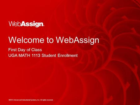 ©2014 Advanced Instructional Systems, Inc. All rights reserved. Welcome to WebAssign First Day of Class UGA MATH 1113 Student Enrollment.