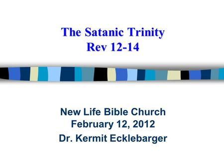 The Satanic Trinity Rev 12-14 New Life Bible Church February 12, 2012 Dr. Kermit Ecklebarger.