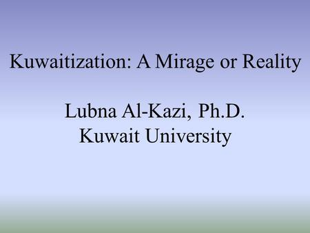 Kuwaitization: A Mirage or Reality Lubna Al-Kazi, Ph.D. Kuwait University.