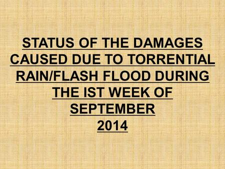 STATUS OF THE DAMAGES CAUSED DUE TO TORRENTIAL RAIN/FLASH FLOOD DURING THE IST WEEK OF SEPTEMBER 2014.