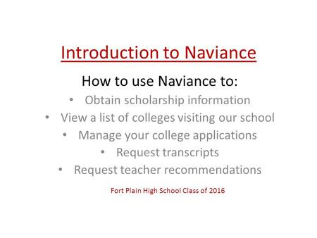 Introduction to Naviance How to use Naviance to: Obtain scholarship information View a list of colleges visiting our school Manage your college applications.