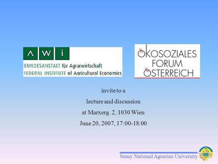 Sumy National Agrarian University invite to a lecture and discussion at Marxerg. 2, 1030 Wien June 20, 2007, 17:00-18:00.