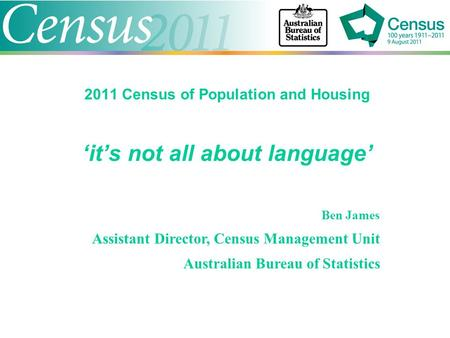 2011 Census of Population and Housing 'it's not all about language' Ben James Assistant Director, Census Management Unit Australian Bureau of Statistics.