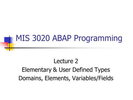 MIS 3020 ABAP Programming Lecture 2 Elementary & User Defined Types Domains, Elements, Variables/Fields.