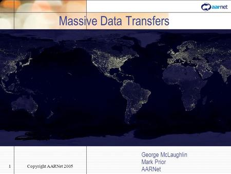 Copyright AARNet 20051 Massive Data Transfers George McLaughlin Mark Prior AARNet.