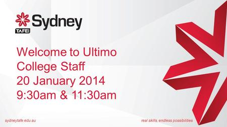 Sydneytafe.edu.aureal skills, endless possibilities Welcome to Ultimo College Staff 20 January 2014 9:30am & 11:30am.