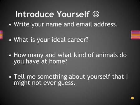 Write your name and email address. What is your ideal career? How many and what kind of animals do you have at home? Tell me something about yourself that.