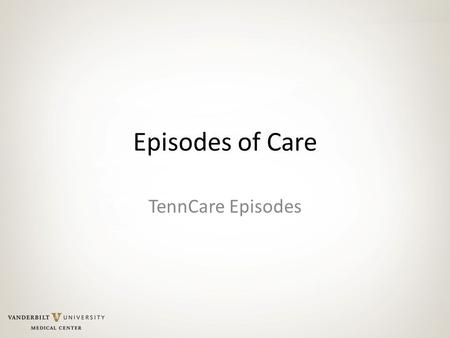Episodes of Care TennCare Episodes. 2016… 2015 2014 2013 2012 …2011 Today Future Value-driven, Coordinated Care Volume-driven, Fragmented Care Payment.