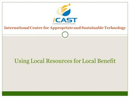 International Center for Appropriate and Sustainable Technology Using Local Resources for Local Benefit.