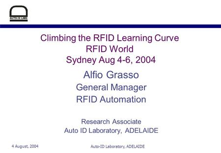 4 August, 2004Auto-ID Laboratory, ADELAIDE Climbing the RFID Learning Curve RFID World Sydney Aug 4-6, 2004 Alfio Grasso General Manager RFID Automation.