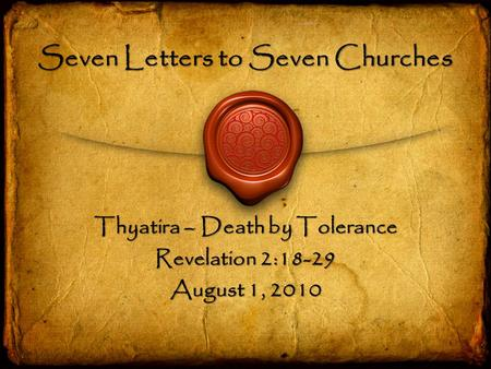 Seven Letters to Seven Churches Thyatira – Death by Tolerance Revelation 2:18-29 August 1, 2010.