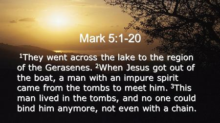 Mark 5:1-20 1 They went across the lake to the region of the Gerasenes. 2 When Jesus got out of the boat, a man with an impure spirit came from the tombs.