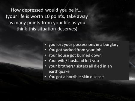 How depressed would you be if…. (your life is worth 10 points, take away as many points from your life as you think this situation deserves) you lost your.
