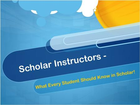 Scholar Instructors - What Every Student Should Know in Scholar!