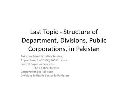 Last Topic - Structure of Department, Divisions, Public Corporations, in Pakistan Pakistan Administrative Service, Appointment of DMG/PAS Officers Central.