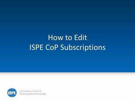 How to Edit ISPE CoP Subscriptions. To manage your ISPE CoP community subscriptions, go to