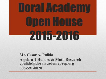 Doral Academy Open House 2015-2016 Mr. Cesar A. Pulido Algebra 1 Honors & Math Research 305-591-0020.