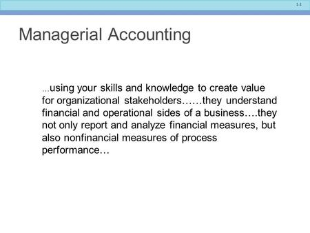 1-1 Managerial Accounting … using your skills and knowledge to create value for organizational stakeholders……they understand financial and operational.