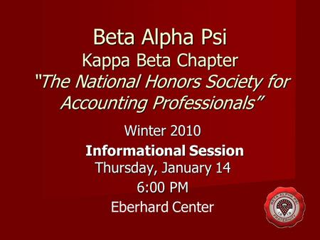"Beta Alpha Psi Kappa Beta Chapter ""The National Honors Society for Accounting Professionals"" Winter 2010 Informational Session Thursday, January 14 Informational."