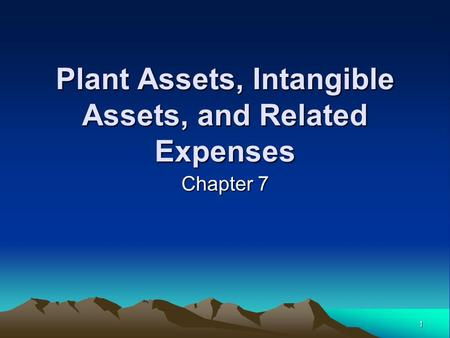 1 Chapter 7 Plant Assets, Intangible Assets, and Related Expenses.