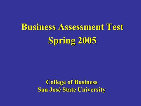 College of Business San José State University Business Assessment Test Spring 2005.