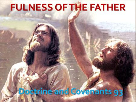 FULNESS OF THE FATHER Doctrine and Covenants 93. Purpose of D&C 93 D&C 93:19.