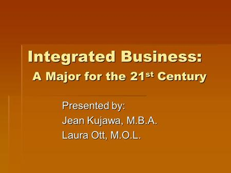 Integrated Business: A Major for the 21 st Century Presented by: Jean Kujawa, M.B.A. Laura Ott, M.O.L.