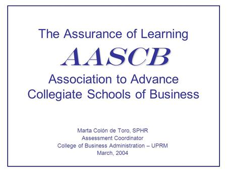 AASCB The Assurance of Learning AASCB Association to Advance Collegiate Schools of Business Marta Colón de Toro, SPHR Assessment Coordinator College of.