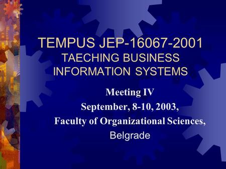 TEMPUS JEP-16067-2001 TAECHING BUSINESS INFORMATION SYSTEMS Meeting IV September, 8-10, 2003, Faculty of Organizational Sciences, Belgrade.