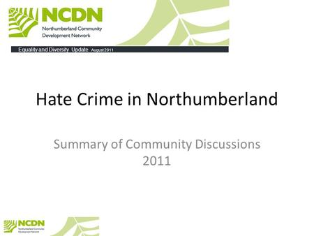 Hate Crime in Northumberland Summary of Community Discussions 2011 Equality and Diversity Update August 2011.