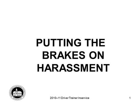 1 PUTTING THE BRAKES ON HARASSMENT 2010–11 Driver Trainer Inservice.