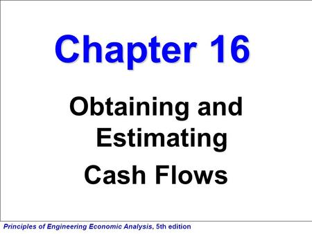 Principles of Engineering Economic Analysis, 5th edition Chapter 16 Obtaining and Estimating Cash Flows.