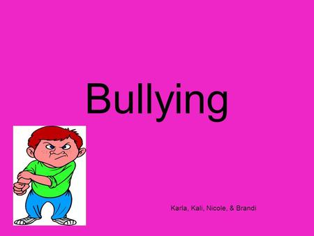 Bullying Karla, Kali, Nicole, & Brandi. What is Bullying? Bullying is a situation in which one or more students single out a child and engage in intentionally.