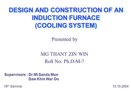 DESIGN AND CONSTRUCTION OF AN INDUCTION FURNACE (COOLING SYSTEM) Presented by MG THANT ZIN WIN Roll No: Ph.D-M-7 18 th Seminar 13.10.2004 Supervisors :