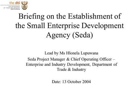 Briefing on the Establishment of the Small Enterprise Development Agency (Seda) Lead by Ms Hlonela Lupuwana Seda Project Manager & Chief Operating Officer.