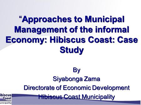 """Approaches to Municipal Management of the informal Economy: Hibiscus Coast: Case Study ""Approaches to Municipal Management of the informal Economy: Hibiscus."