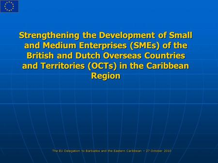 Strengthening the Development of Small and Medium Enterprises (SMEs) of the British and Dutch Overseas Countries and Territories (OCTs) in the Caribbean.