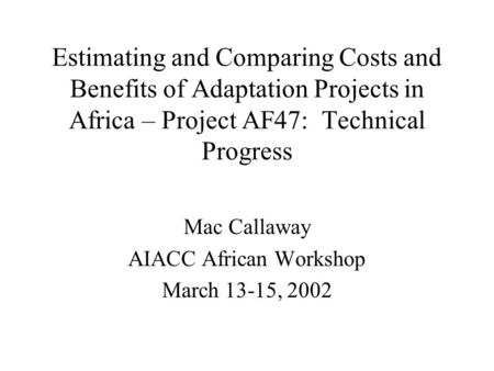 Estimating and Comparing Costs and Benefits of Adaptation Projects in Africa – Project AF47: Technical Progress Mac Callaway AIACC African Workshop March.