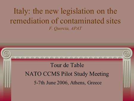 Italy: the new legislation on the remediation of contaminated sites F. Quercia, APAT Tour de Table NATO CCMS Pilot Study Meeting 5-7th June 2006, Athens,