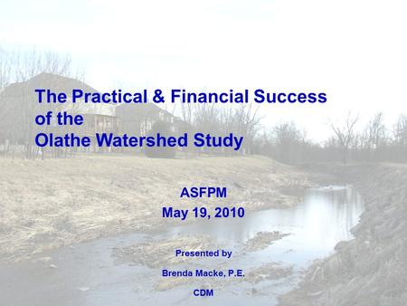 The Practical & Financial Success of the Olathe Watershed Study ASFPM May 19, 2010 Presented by Brenda Macke, P.E. CDM.