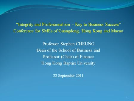 """Integrity and Professionalism – Key to Business Success"" Conference for SMEs of Guangdong, Hong Kong and Macao Professor Stephen CHEUNG Dean of the School."