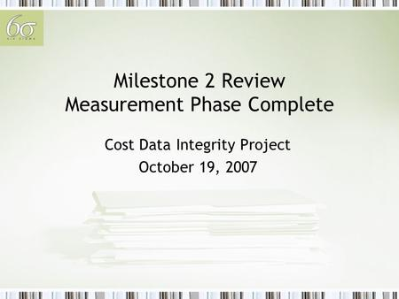 Milestone 2 Review Measurement Phase Complete Cost Data Integrity Project October 19, 2007.