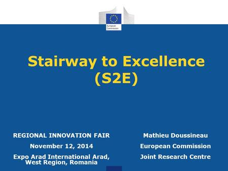 Stairway to Excellence (S2E) Mathieu Doussineau European Commission Joint Research Centre REGIONAL INNOVATION FAIR November 12, 2014 Expo Arad International.