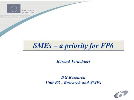 1 SMEs – a priority for FP6 Barend Verachtert DG Research Unit B3 - Research and SMEs.