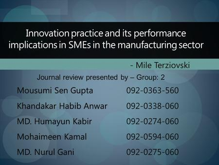 Innovation practice and its performance implications in SMEs in the manufacturing sector - Mile Terziovski Journal review presented by – Group: 2 Mousumi.
