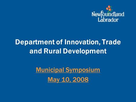 Department of Innovation, Trade and Rural Development Municipal Symposium May 10, 2008.