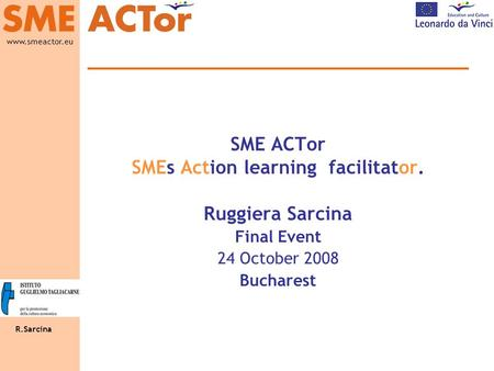 R.Sarcina www.smeactor.eu SME ACTor SMEs Action learning facilitator. Ruggiera Sarcina Final Event 24 October 2008 Bucharest.
