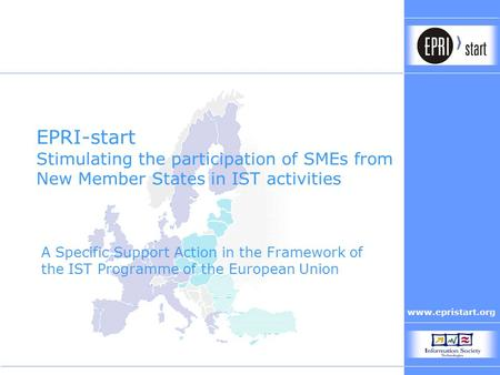 Www.epristart.org EPRI-start Stimulating the participation of SMEs from New Member States in IST activities A Specific Support Action in the Framework.