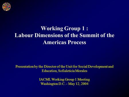 Working Group 1 : Labour Dimensions of the Summit of the Americas Process Presentation by the Director of the Unit for Social Development and Education,